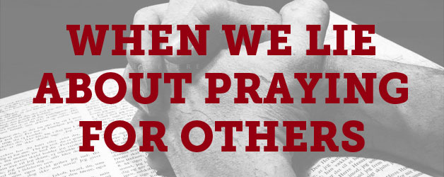 When We Lie about Praying for Others: Seven Thoughts