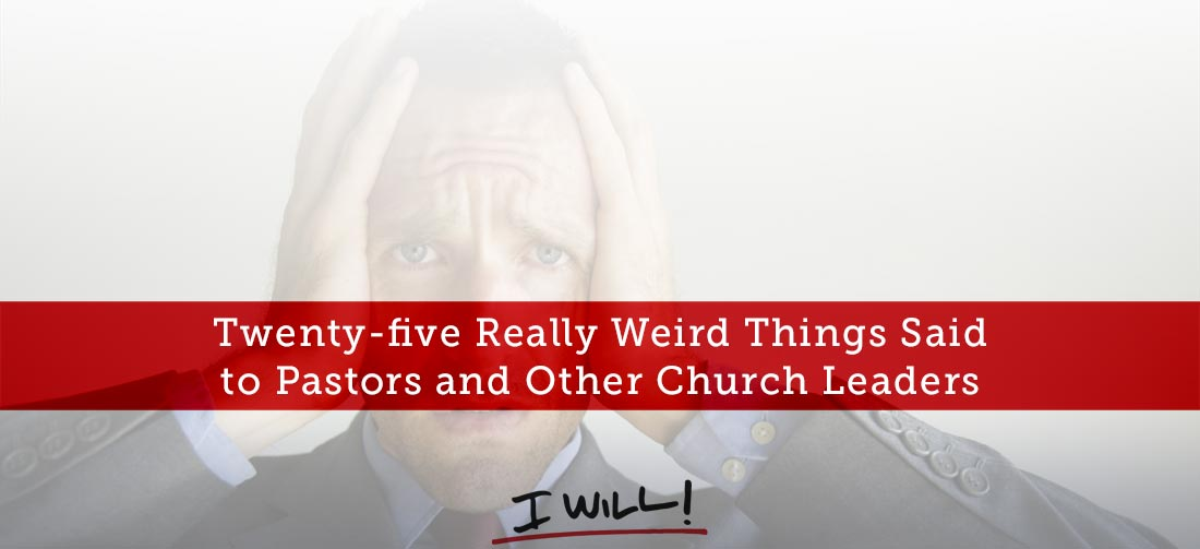 25 Really Weird Things Said to Pastors and Other Church Leaders