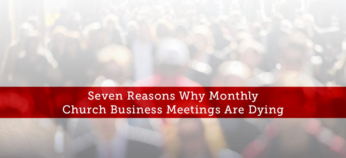 Seven Reasons Why Monthly Church Business Meetings Are Dying