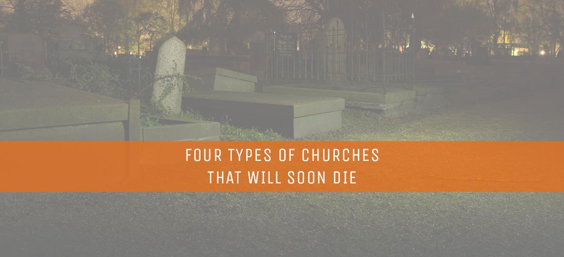 Four Types of Churches That Will Soon Die - ThomRainer com