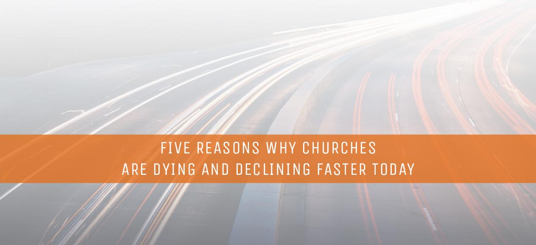 Five Reasons Why Churches Are Dying and Declining Faster Today