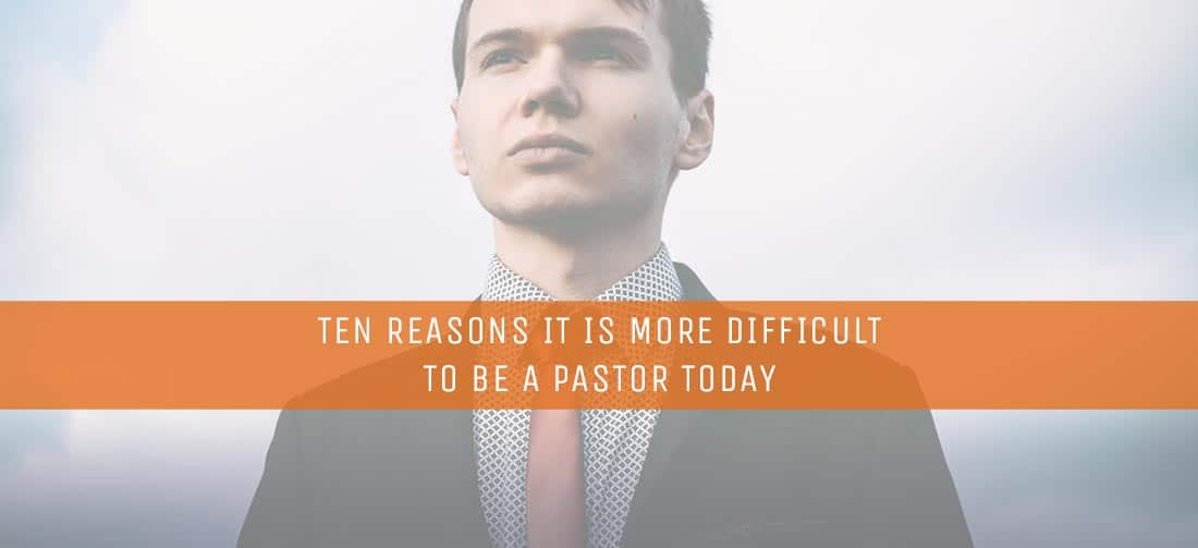 Ten Reasons It Is More Difficult to Be a Pastor Today