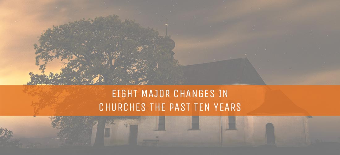 EIGHT MAJOR CHANGES IN CHURCHES THE PAST TEN YEARS