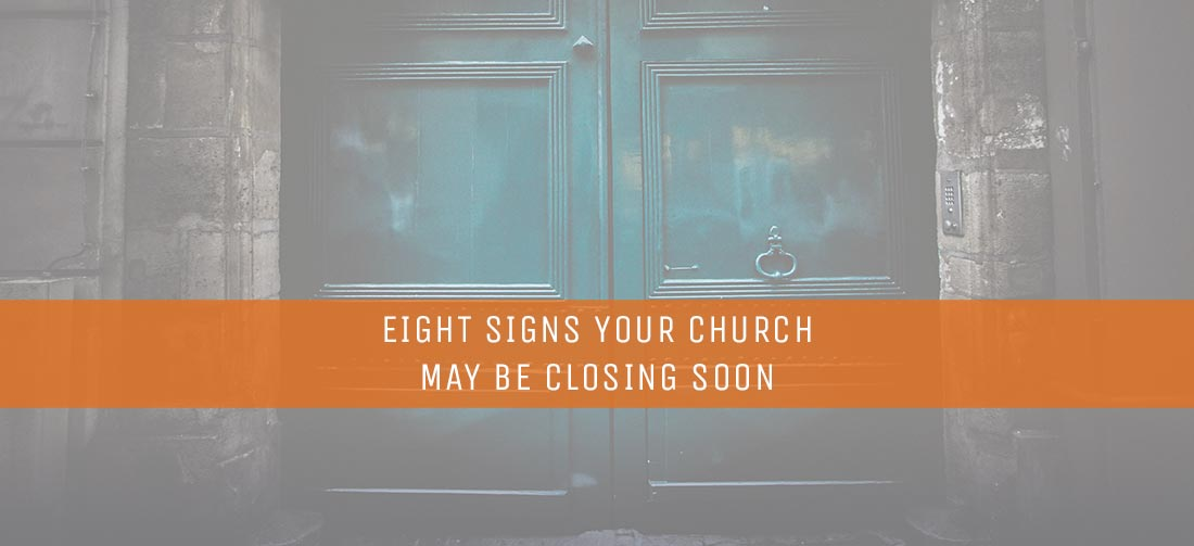 EIGHT SIGNS YOUR CHURCH MAY BE CLOSING SOON